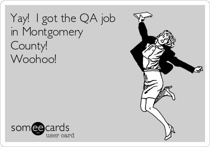 Yay!  I got the QA job in Montgomery County! Woohoo!