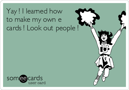 Yay ! I learned how to make my own e cards ! Look out people !