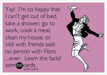 Yay!  I'm so happy that I can't get out of bed, take a shower, go to work, cook a meal, clean my house, or visit with friends said no person with Fibro ....ever.  Learn the facts!
