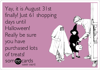 Yay, it is August 31st finally! Just 61 shopping days until Halloween! Really be sure you have purchased lots of treats!