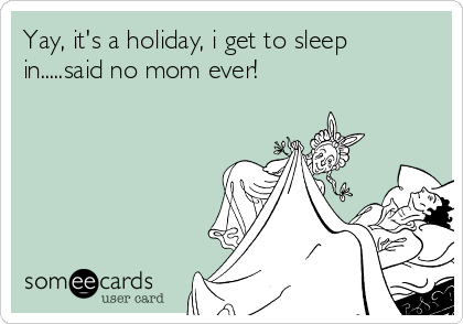 Yay, it's a holiday, i get to sleep in.....said no mom ever!