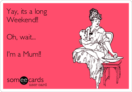 Yay, its a long Weekend!!  Oh, wait...  I'm a Mum!!