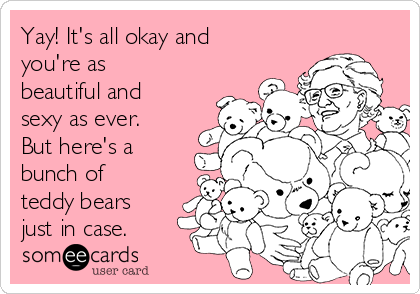 Yay! It's all okay and you're as beautiful and sexy as ever. But here's a bunch of teddy bears just in case.
