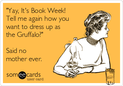"""""""Yay, It's Book Week! Tell me again how you want to dress up as the Gruffalo?""""  Said no mother ever."""