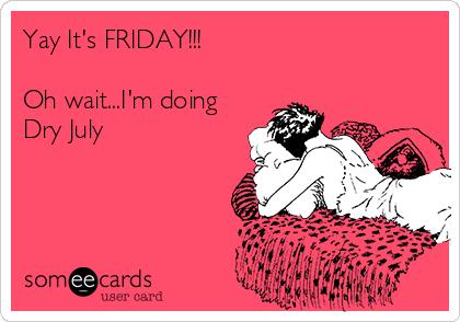 Yay It's FRIDAY!!!  Oh wait...I'm doing Dry July