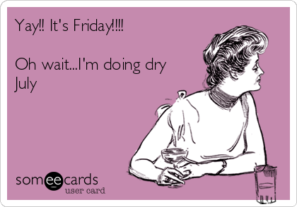 Yay!! It's Friday!!!!  Oh wait...I'm doing dry July