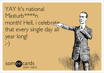 YAY It's national Masturb****n month! Hell, i celebrate that every single day all year long!  ;-)
