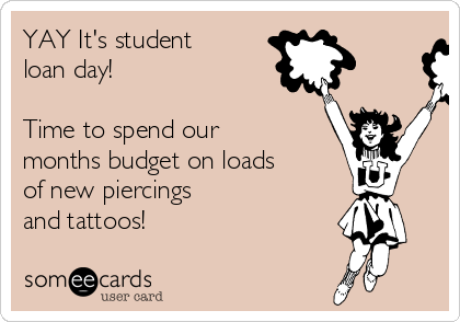 YAY It's student loan day!   Time to spend our months budget on loads of new piercings and tattoos!