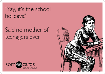 'Yay, it's the school holidays!'  Said no mother of teenagers ever