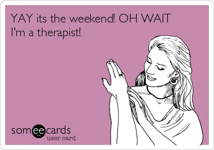YAY its the weekend! OH WAIT I'm a therapist!