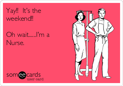 Yay!!  It's the weekend!!  Oh wait......I'm a Nurse.
