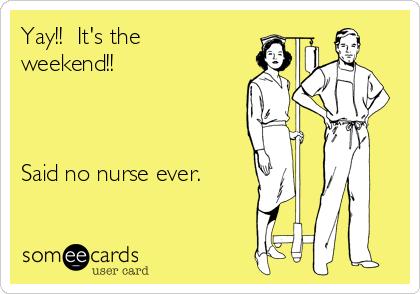 Yay!!  It's the weekend!!    Said no nurse ever.
