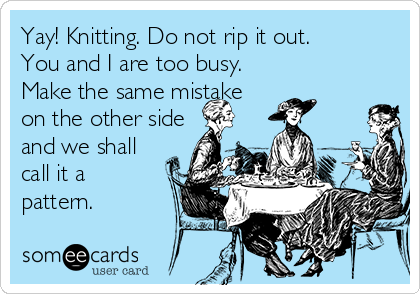 Yay! Knitting. Do not rip it out.  You and I are too busy.  Make the same mistake  on the other side and we shall call it a pattern.