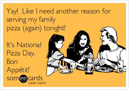 Yay!  Like I need another reason for serving my family pizza (again) tonight!  It's National Pizza Day. Bon Appétit!