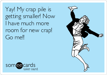 Yay! My crap pile is getting smaller! Now I have much more room for new crap! Go me!!