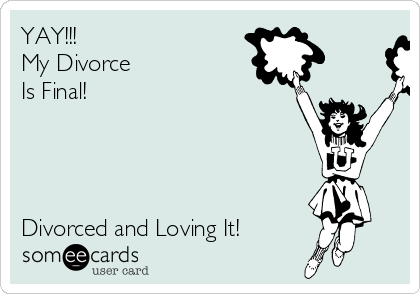 YAY!!! My Divorce  Is Final!     Divorced and Loving It!