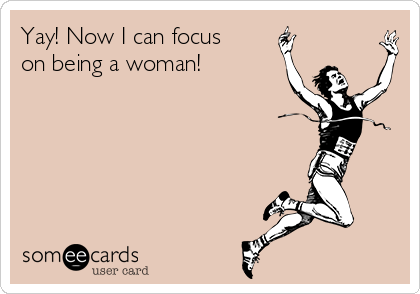 Yay! Now I can focus on being a woman!