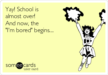 """Yay! School is almost over! And now, the """"I'm bored"""" begins...."""