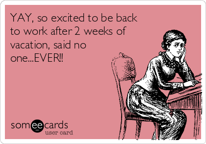 YAY, so excited to be back to work after 2 weeks of vacation, said no one...EVER!!
