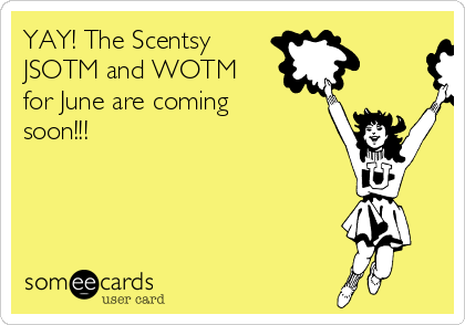 YAY! The Scentsy JSOTM and WOTM for June are coming soon!!!