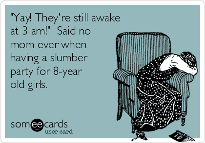 """Yay! They're still awake at 3 am!""  Said no mom ever when having a slumber party for 8-year old girls."