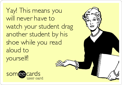 Yay! This means you will never have to watch your student drag another student by his shoe while you read aloud to yourself!