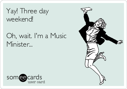 Yay! Three day weekend!  Oh, wait. I'm a Music Minister...