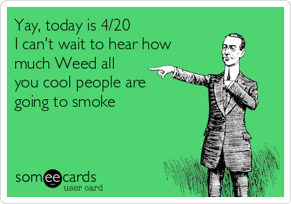 Yay, today is 4/20 I can't wait to hear how much Weed all you cool people are going to smoke