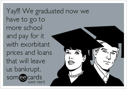 Yay!!! We graduated now we have to go to more school and pay for it with exorbitant prices and loans that will leave us bankrupt.