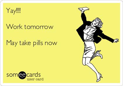 Yay!!!!  Work tomorrow  May take pills now