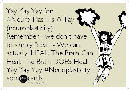 "Yay Yay Yay for #Neuro-Plas-Tis-A-Tay (neuroplasticity) Remember - we don't have  to simply ""deal"" - We can actually, HEAL. The Brain Can Heal. The Brain DOES Heal. Yay Yay Yay #Neuoplasticity"