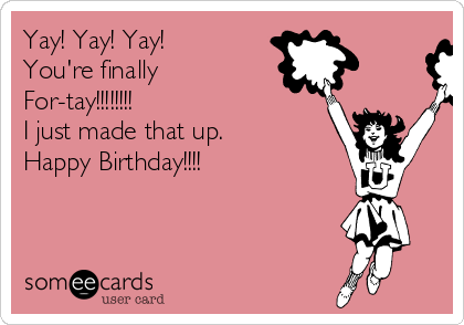 Yay! Yay! Yay! You're finally For-tay!!!!!!!! I just made that up.  Happy Birthday!!!!