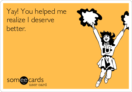 Yay! You helped me realize I deserve better.