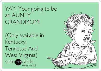 YAY! Your going to be an AUNTY GRANDMOM!  (Only available in Kentucky, Tennesse And West Virginia)