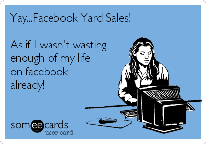 Yay...Facebook Yard Sales!  As if I wasn't wasting enough of my life on facebook already!