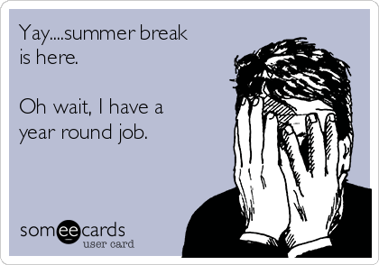 Yay....summer break is here.  Oh wait, I have a year round job.