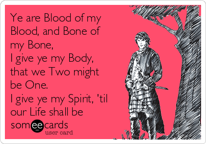 Ye are Blood of my Blood, and Bone of my Bone, I give ye my Body, that we Two might be One. I give ye my Spirit, 'til our Life shall be