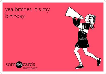 yea bitches, it's my birthday!