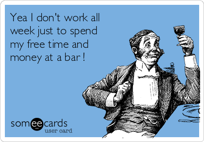 Yea I don't work all week just to spend my free time and money at a bar !
