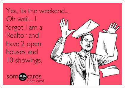 Yea, its the weekend...  Oh wait... I forgot I am a Realtor and have 2 open houses and 10 showings.