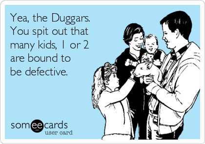 Yea, the Duggars. You spit out that many kids, 1 or 2 are bound to be defective.