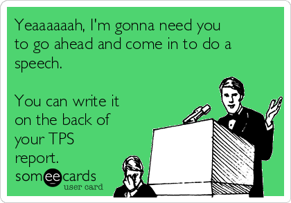 Yeaaaaaah, I'm gonna need you to go ahead and come in to do a speech.  You can write it on the back of your TPS report.