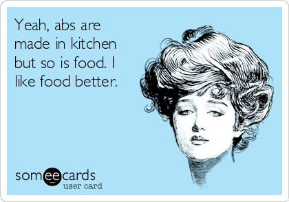 Yeah, abs are made in kitchen but so is food. I like food better.