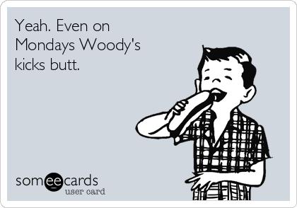 Yeah. Even on Mondays Woody's kicks butt.