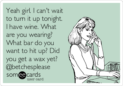 Yeah girl. I can't wait to turn it up tonight. I have wine. What are you wearing? What bar do you want to hit up? Did you get a wax yet? @betchesplease