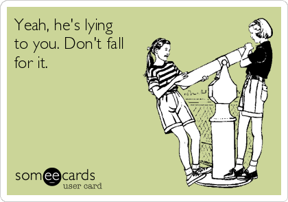 Yeah, he's lying to you. Don't fall for it.