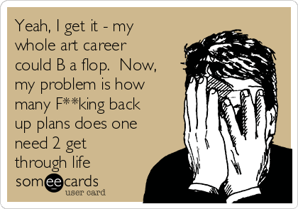 Yeah, I get it - my whole art career could B a flop.  Now, my problem is how many F**king back up plans does one need 2 get through life