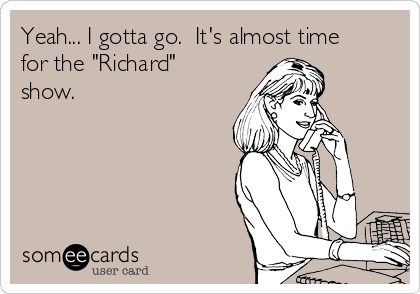 "Yeah... I gotta go.  It's almost time for the ""Richard"" show."