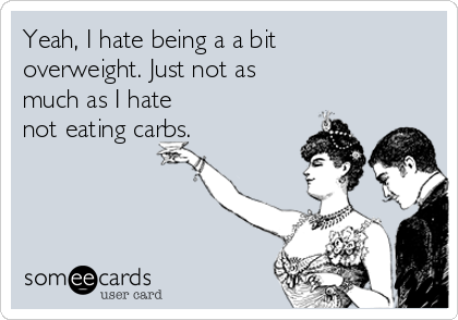 Yeah, I hate being a a bit overweight. Just not as much as I hate  not eating carbs.