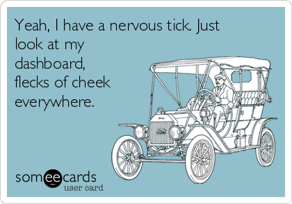 Yeah, I have a nervous tick. Just look at my dashboard, flecks of cheek everywhere.